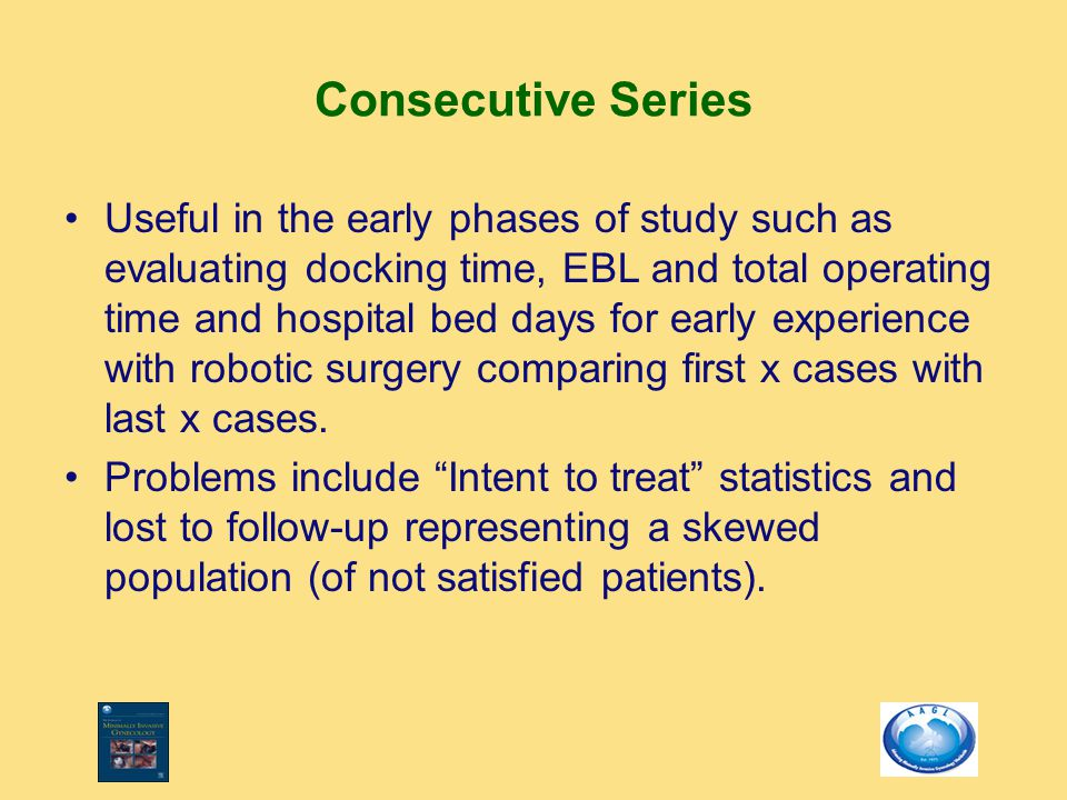 Consecutive Series Useful in the early phases of study such as evaluating docking time, EBL and total operating time and hospital bed days for early e