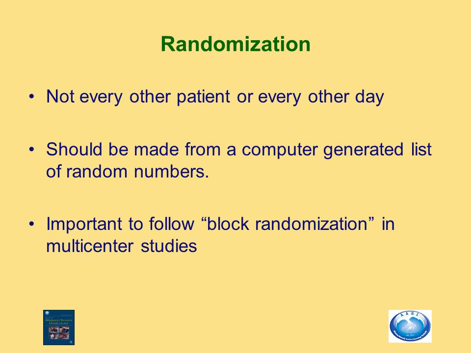 """Randomization Not every other patient or every other day Should be made from a computer generated list of random numbers. Important to follow """"block r"""