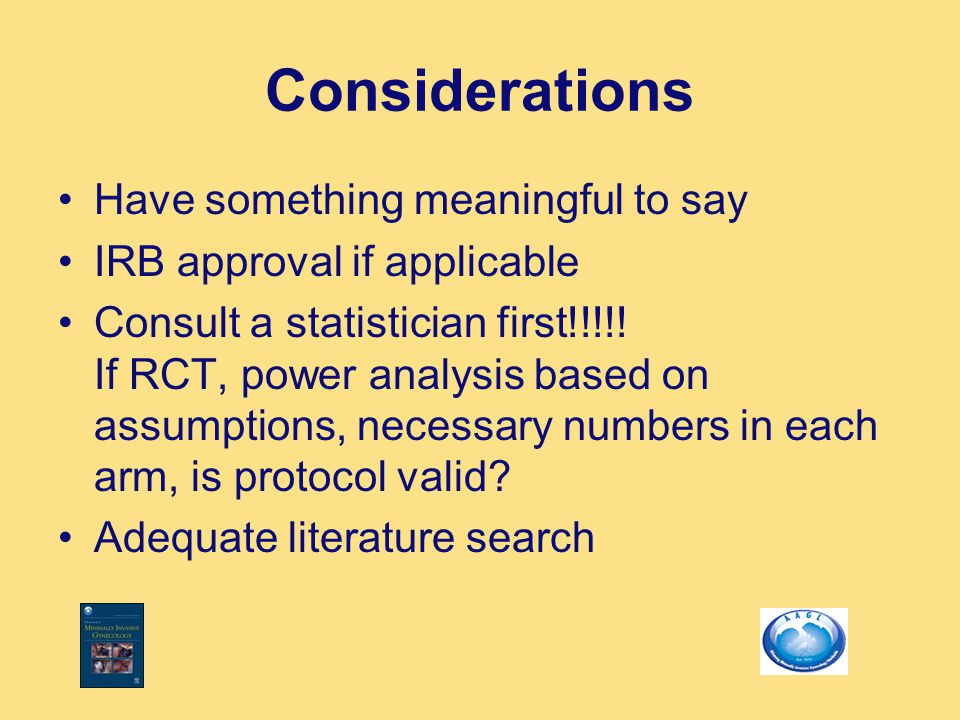 Considerations Have something meaningful to say IRB approval if applicable Consult a statistician first!!!!! If RCT, power analysis based on assumptio