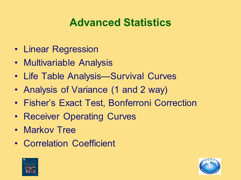Advanced Statistics Linear Regression Multivariable Analysis Life Table Analysis—Survival Curves Analysis of Variance (1 and 2 way) Fisher's Exact Test, Bonferroni Correction Receiver Operating Curves Markov Tree Correlation Coefficient