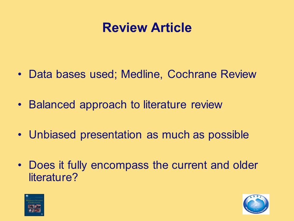 Review Article Data bases used; Medline, Cochrane Review Balanced approach to literature review Unbiased presentation as much as possible Does it fully encompass the current and older literature