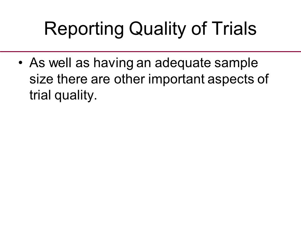 Reporting Quality of Trials As well as having an adequate sample size there are other important aspects of trial quality.