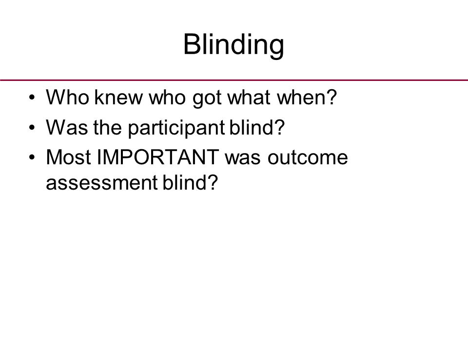 Blinding Who knew who got what when? Was the participant blind? Most IMPORTANT was outcome assessment blind?