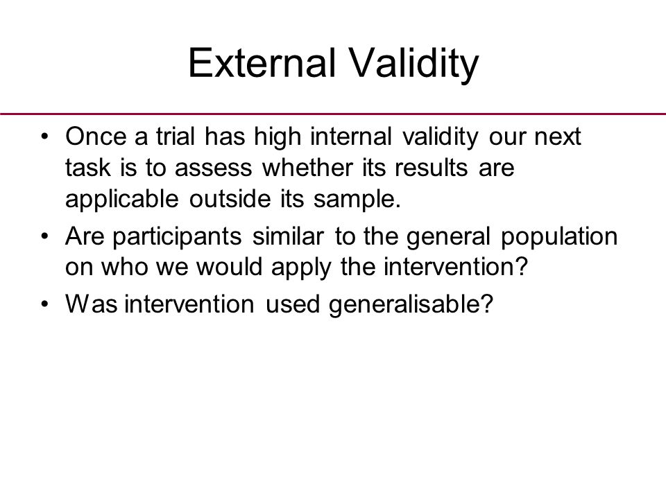 External Validity Once a trial has high internal validity our next task is to assess whether its results are applicable outside its sample. Are partic