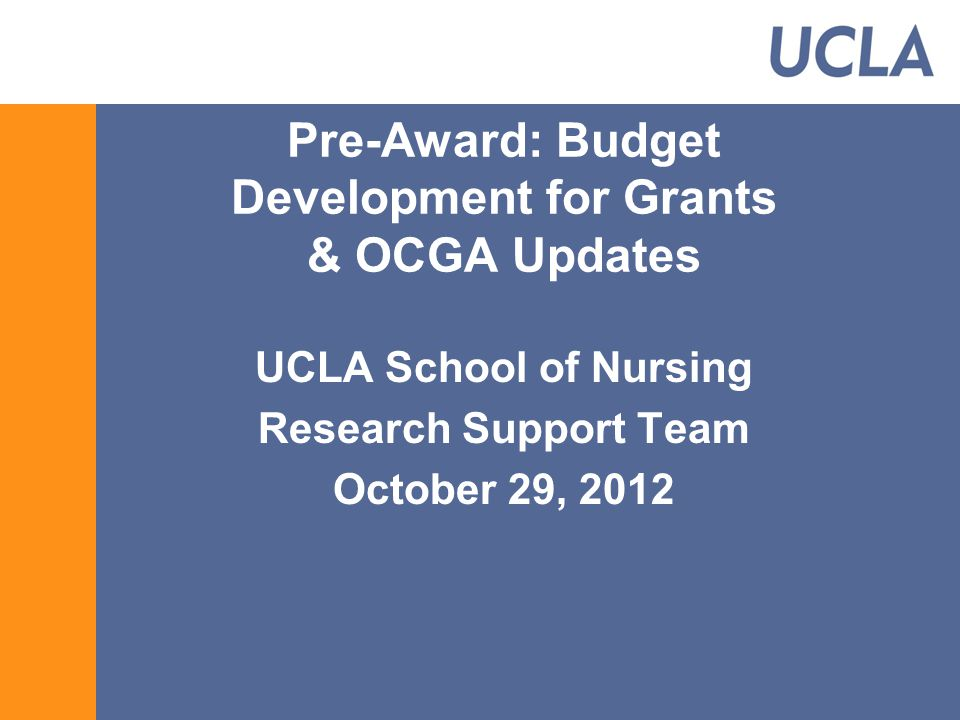 Pre-Award: Budget Development for Grants & OCGA Updates UCLA School of Nursing Research Support Team October 29, 2012