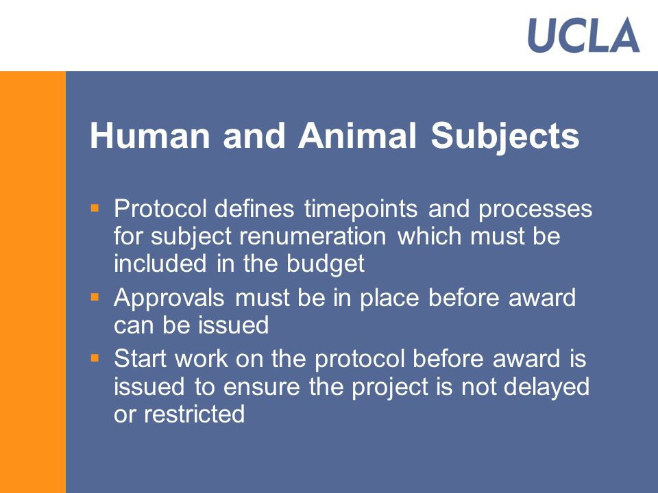 Human and Animal Subjects  Protocol defines timepoints and processes for subject renumeration which must be included in the budget  Approvals must be in place before award can be issued  Start work on the protocol before award is issued to ensure the project is not delayed or restricted