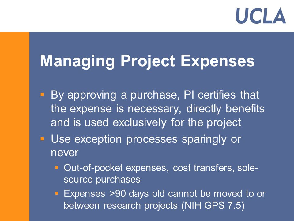 Managing Project Expenses  By approving a purchase, PI certifies that the expense is necessary, directly benefits and is used exclusively for the project  Use exception processes sparingly or never  Out-of-pocket expenses, cost transfers, sole- source purchases  Expenses >90 days old cannot be moved to or between research projects (NIH GPS 7.5)