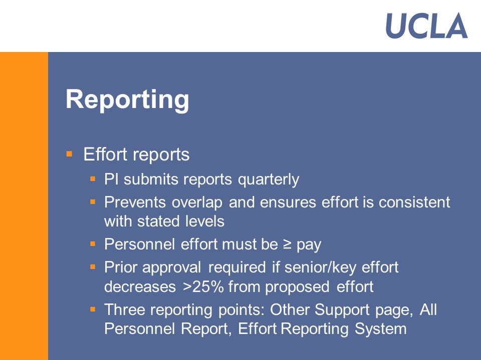 Reporting  Effort reports  PI submits reports quarterly  Prevents overlap and ensures effort is consistent with stated levels  Personnel effort must be ≥ pay  Prior approval required if senior/key effort decreases >25% from proposed effort  Three reporting points: Other Support page, All Personnel Report, Effort Reporting System