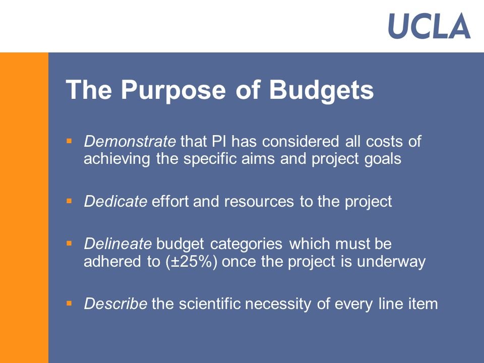 The Purpose of Budgets  Demonstrate that PI has considered all costs of achieving the specific aims and project goals  Dedicate effort and resources to the project  Delineate budget categories which must be adhered to (±25%) once the project is underway  Describe the scientific necessity of every line item