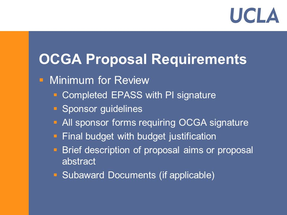 OCGA Proposal Requirements  Minimum for Review  Completed EPASS with PI signature  Sponsor guidelines  All sponsor forms requiring OCGA signature  Final budget with budget justification  Brief description of proposal aims or proposal abstract  Subaward Documents (if applicable)