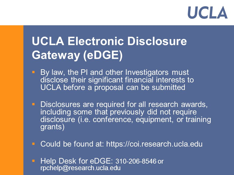 UCLA Electronic Disclosure Gateway (eDGE)  By law, the PI and other Investigators must disclose their significant financial interests to UCLA before a proposal can be submitted  Disclosures are required for all research awards, including some that previously did not require disclosure (i.e.