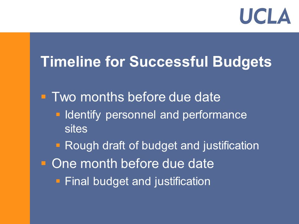 Timeline for Successful Budgets  Two months before due date  Identify personnel and performance sites  Rough draft of budget and justification  One month before due date  Final budget and justification