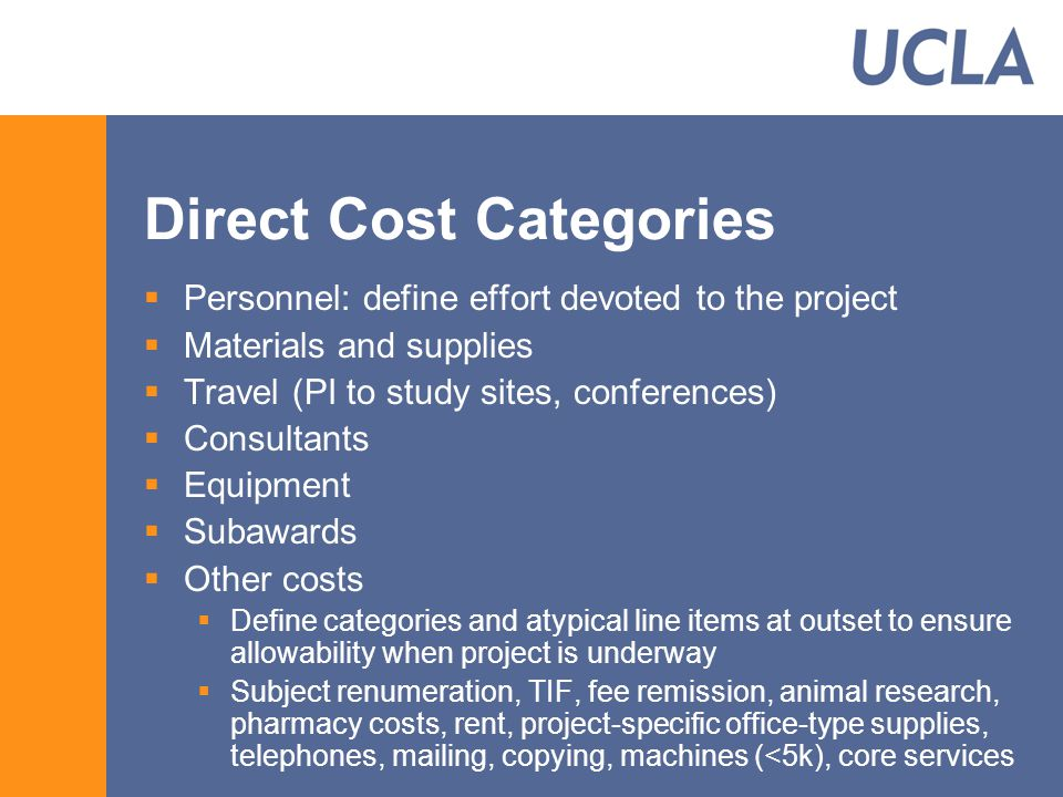 Direct Cost Categories  Personnel: define effort devoted to the project  Materials and supplies  Travel (PI to study sites, conferences)  Consultants  Equipment  Subawards  Other costs  Define categories and atypical line items at outset to ensure allowability when project is underway  Subject renumeration, TIF, fee remission, animal research, pharmacy costs, rent, project-specific office-type supplies, telephones, mailing, copying, machines (<5k), core services