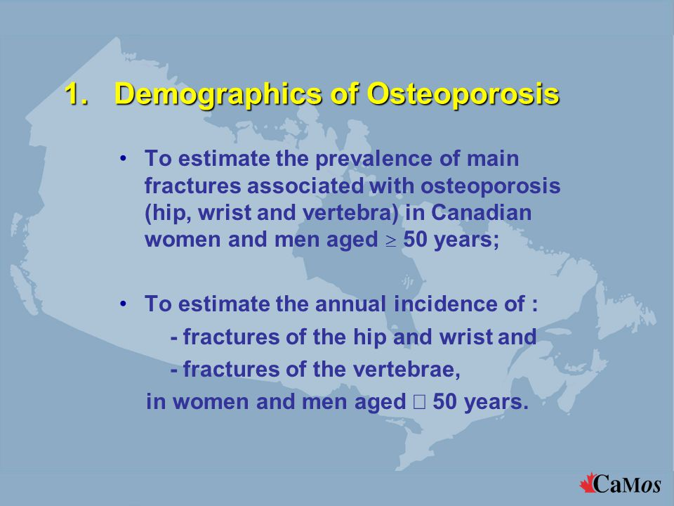1.Demographics of Osteoporosis To estimate the prevalence of main fractures associated with osteoporosis (hip, wrist and vertebra) in Canadian women and men aged  50 years; To estimate the annual incidence of : - fractures of the hip and wrist and - fractures of the vertebrae, in women and men aged  50 years.
