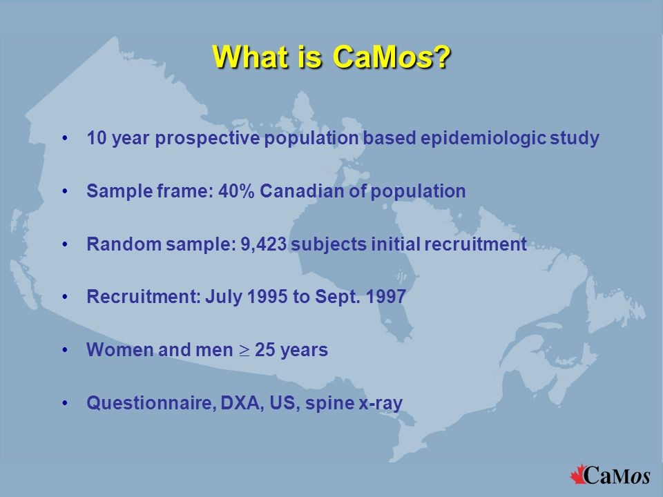 What is CaMos? 10 year prospective population based epidemiologic study Sample frame: 40% Canadian of population Random sample: 9,423 subjects initial