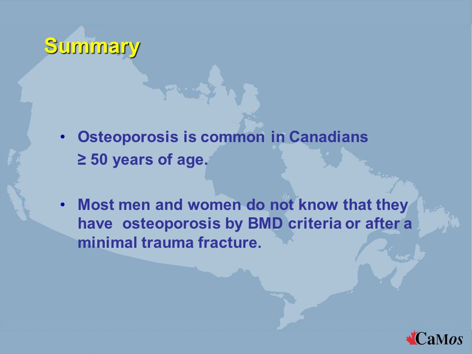 Summary Osteoporosis is common in Canadians ≥ 50 years of age.