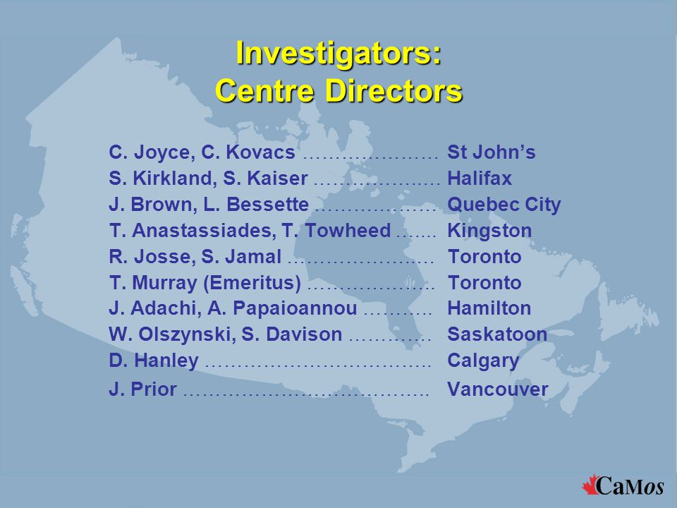 Support Centres The National Coordinating Centre is located in Montreal in the McGill University Health Centre Suzette Poliquin: National Coordinator Regional Coordinating Centres are located at each of the nine sites The Imaging Centre for DXA and X-ray Analysis is in Quebec City at Centre Hospitalier Universite Laval Marc Gendreau: Chief Coordinator The Data Entry and Analysis Centre is in Montreal in the McGill University Health Centre Claudie Berger: Chief Statistician The Blood and Urine Collection and Analysis Centre is in the McGill University Health Centre in Montreal