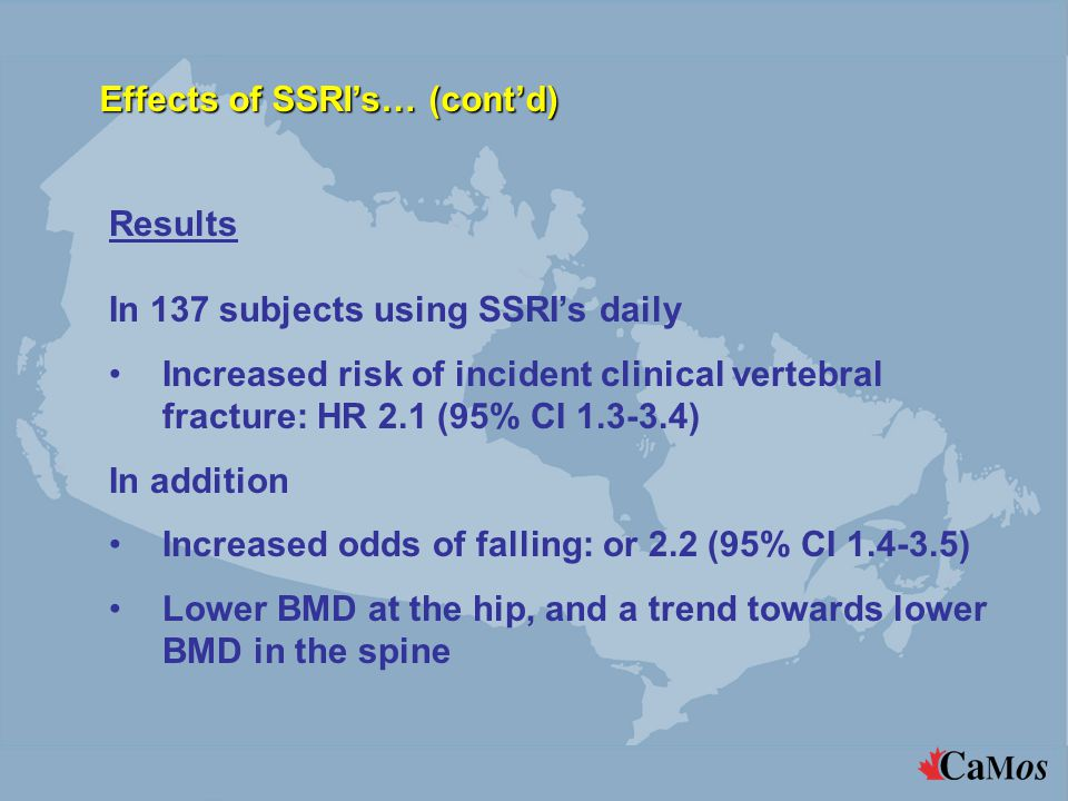 Results In 137 subjects using SSRI's daily Increased risk of incident clinical vertebral fracture: HR 2.1 (95% CI 1.3-3.4) In addition Increased odds of falling: or 2.2 (95% CI 1.4-3.5) Lower BMD at the hip, and a trend towards lower BMD in the spine Effects of SSRI's… (cont'd)