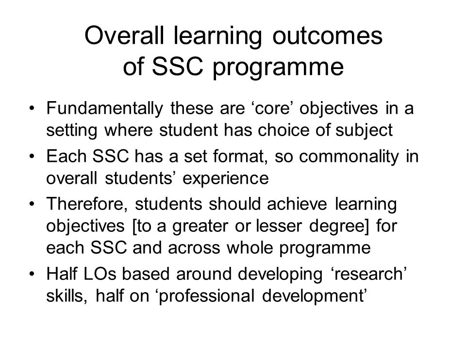 Overall learning outcomes of SSC programme Fundamentally these are 'core' objectives in a setting where student has choice of subject Each SSC has a set format, so commonality in overall students' experience Therefore, students should achieve learning objectives [to a greater or lesser degree] for each SSC and across whole programme Half LOs based around developing 'research' skills, half on 'professional development'