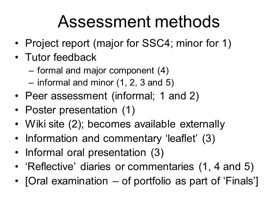 Assessment methods Project report (major for SSC4; minor for 1) Tutor feedback –formal and major component (4) –informal and minor (1, 2, 3 and 5) Peer assessment (informal; 1 and 2) Poster presentation (1) Wiki site (2); becomes available externally Information and commentary 'leaflet' (3) Informal oral presentation (3) 'Reflective' diaries or commentaries (1, 4 and 5) [Oral examination – of portfolio as part of 'Finals']