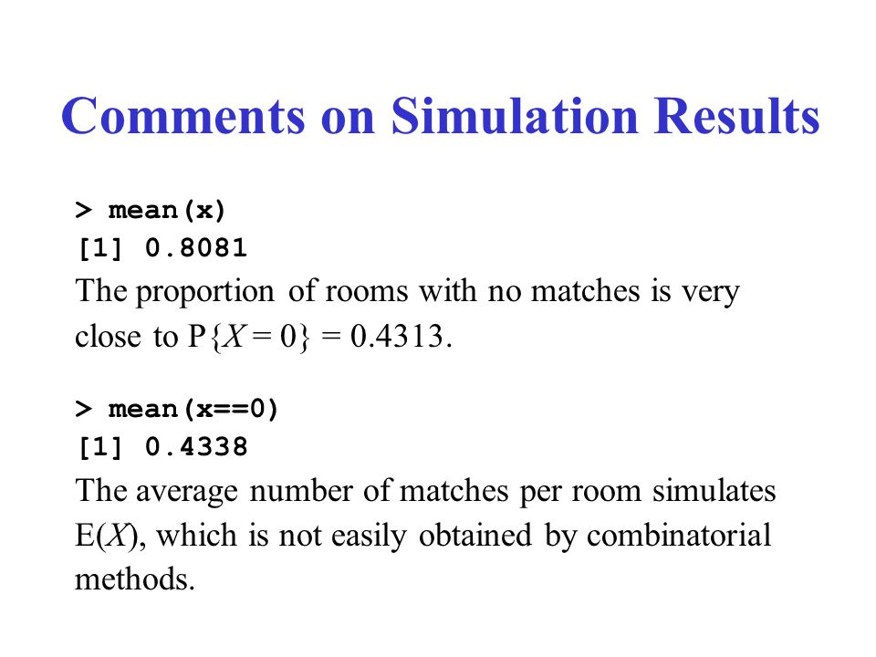 Comments on Simulation Results > mean(x) [1] 0.8081 The proportion of rooms with no matches is very close to P{X = 0} = 0.4313.