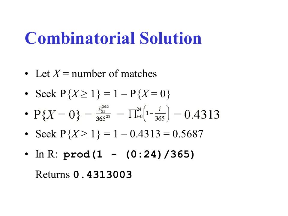 Combinatorial Solution Let X = number of matches Seek P{X ≥ 1} = 1 – P{X = 0} Seek P{X ≥ 1} = 1 – 0.4313 = 0.5687 In R: prod(1 - (0:24)/365) Returns 0.4313003