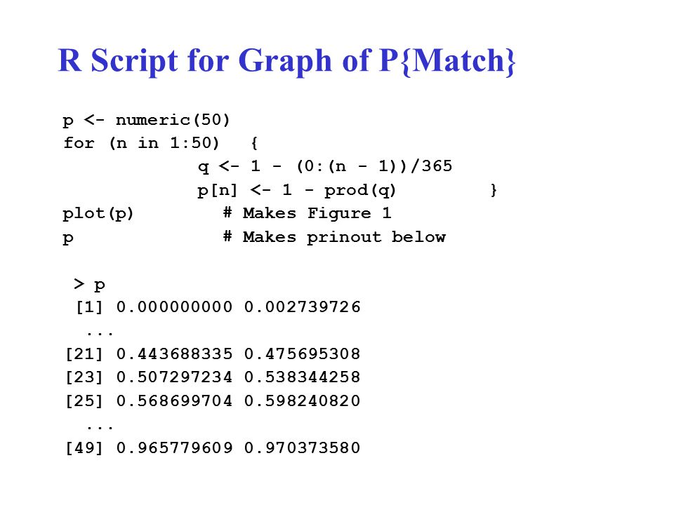 R Script for Graph of P{Match} p <- numeric(50) for (n in 1:50) { q <- 1 - (0:(n - 1))/365 p[n] <- 1 - prod(q) } plot(p) # Makes Figure 1 p # Makes prinout below > p [1] 0.000000000 0.002739726...