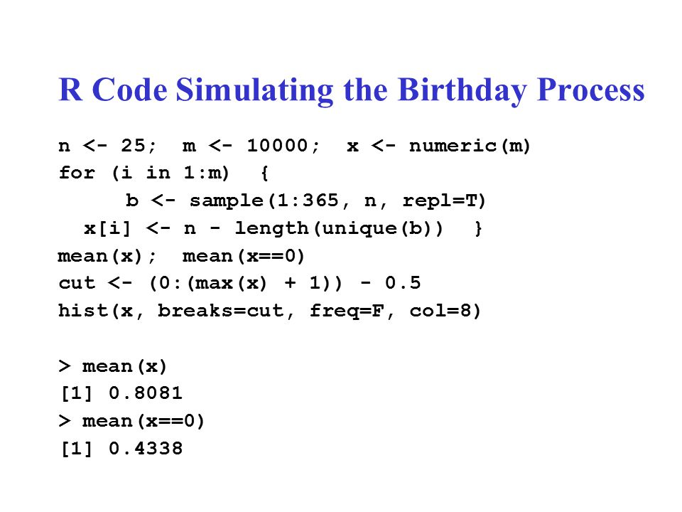 R Code Simulating the Birthday Process n <- 25; m <- 10000; x <- numeric(m) for (i in 1:m) { b <- sample(1:365, n, repl=T) x[i] <- n - length(unique(b)) } mean(x); mean(x==0) cut <- (0:(max(x) + 1)) - 0.5 hist(x, breaks=cut, freq=F, col=8) > mean(x) [1] 0.8081 > mean(x==0) [1] 0.4338