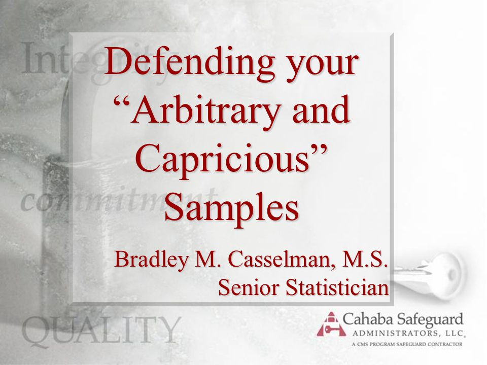Defending your Arbitrary and Capricious Samples Bradley M. Casselman, M.S. Senior Statistician