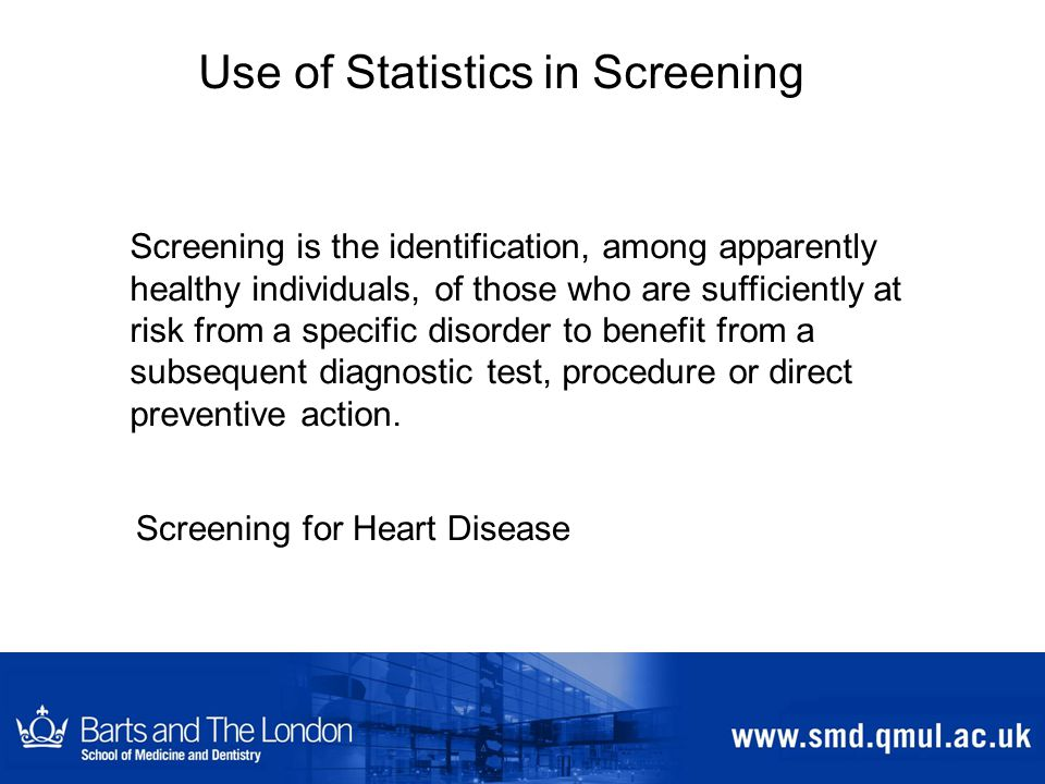 Use of Statistics in Screening Screening is the identification, among apparently healthy individuals, of those who are sufficiently at risk from a specific disorder to benefit from a subsequent diagnostic test, procedure or direct preventive action.