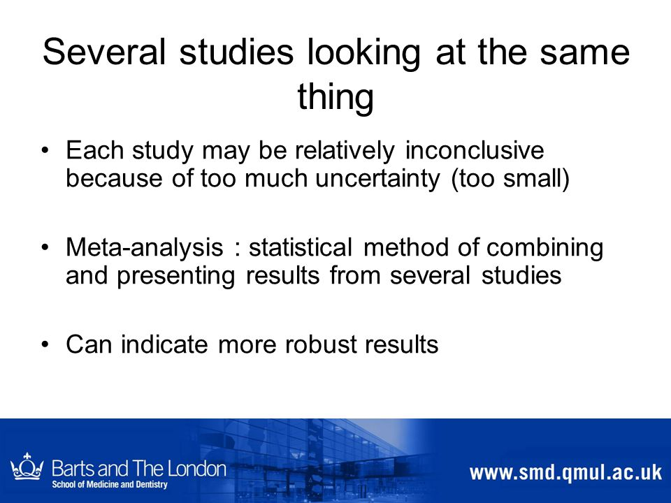 Several studies looking at the same thing Each study may be relatively inconclusive because of too much uncertainty (too small) Meta-analysis : statistical method of combining and presenting results from several studies Can indicate more robust results