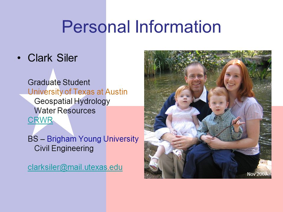 Personal Information Clark Siler Graduate Student University of Texas at Austin Geospatial Hydrology Water Resources CRWR BS – Brigham Young University Civil Engineering clarksiler@mail.utexas.edu CRWR clarksiler@mail.utexas.edu Nov 2007