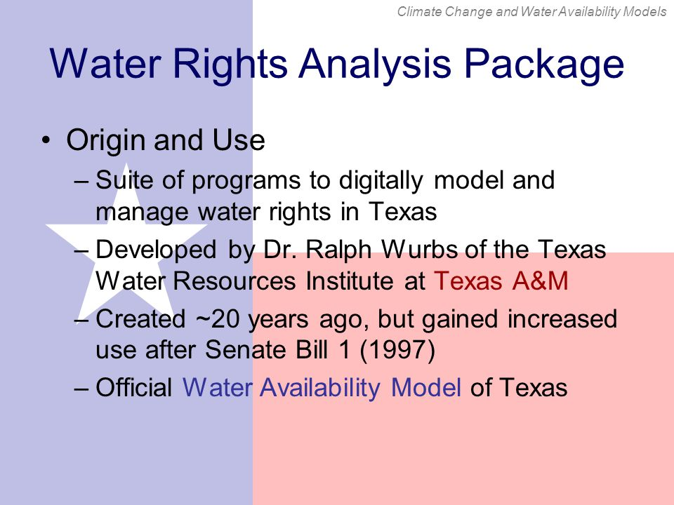 Climate Change and Water Availability Models Water Rights Analysis Package Origin and Use –Suite of programs to digitally model and manage water rights in Texas –Developed by Dr.