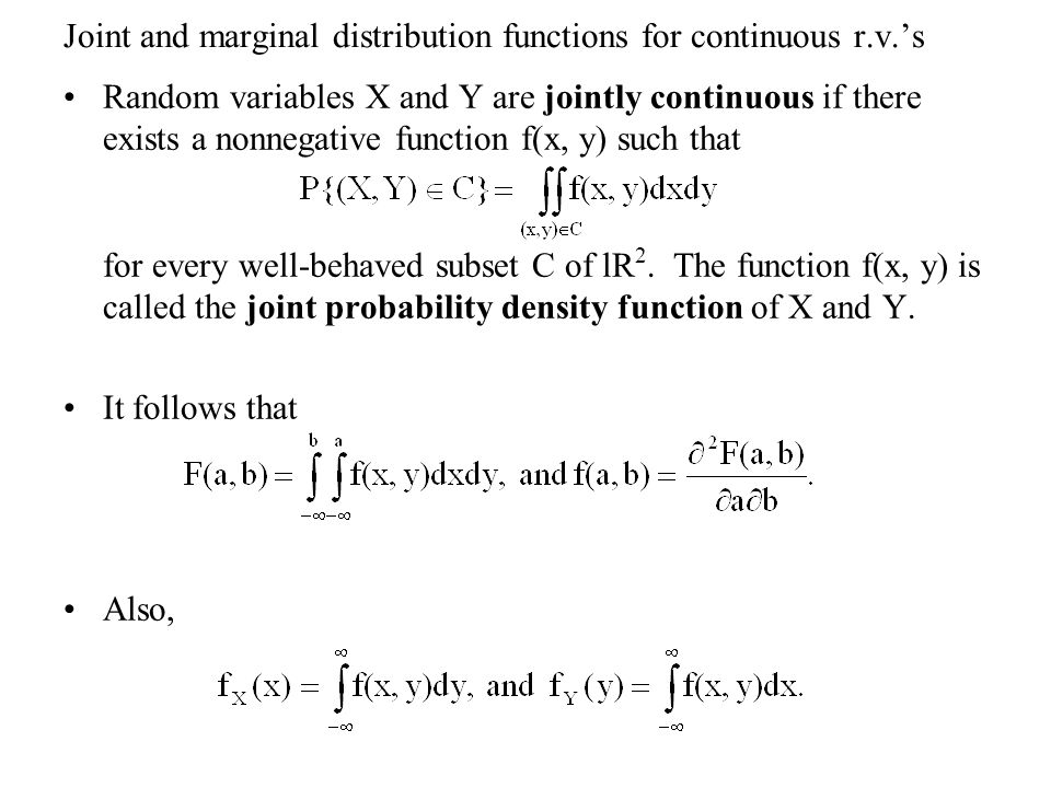 Joint and marginal distribution functions for continuous r.v.'s Random variables X and Y are jointly continuous if there exists a nonnegative function f(x, y) such that for every well-behaved subset C of lR 2.