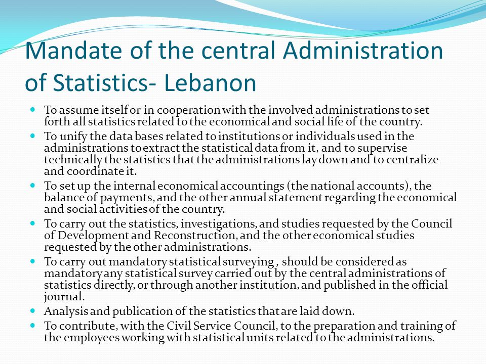 Mandate of the central Administration of Statistics- Lebanon To assume itself or in cooperation with the involved administrations to set forth all statistics related to the economical and social life of the country.