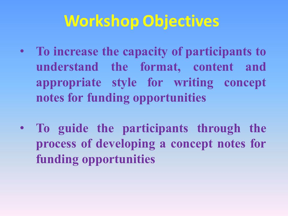 Workshop Objectives To increase the capacity of participants to understand the format, content and appropriate style for writing concept notes for funding opportunities To guide the participants through the process of developing a concept notes for funding opportunities
