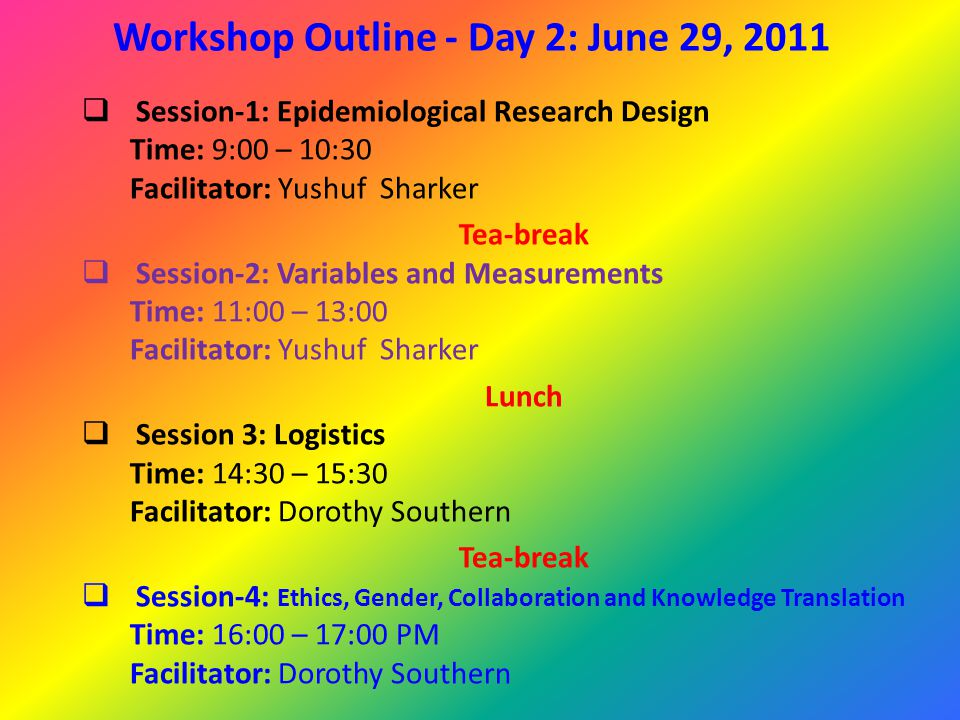 Workshop Outline - Day 2: June 29, 2011  Session-1: Epidemiological Research Design Time: 9:00 – 10:30 Facilitator: Yushuf Sharker Tea-break  Session-2: Variables and Measurements Time: 11:00 – 13:00 Facilitator: Yushuf Sharker Lunch  Session 3: Logistics Time: 14:30 – 15:30 Facilitator: Dorothy Southern Tea-break  Session-4: Ethics, Gender, Collaboration and Knowledge Translation Time: 16:00 – 17:00 PM Facilitator: Dorothy Southern