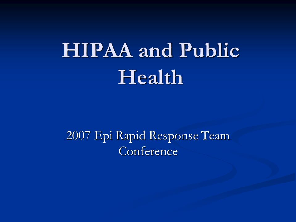 HIPAA and Public Health 2007 Epi Rapid Response Team Conference