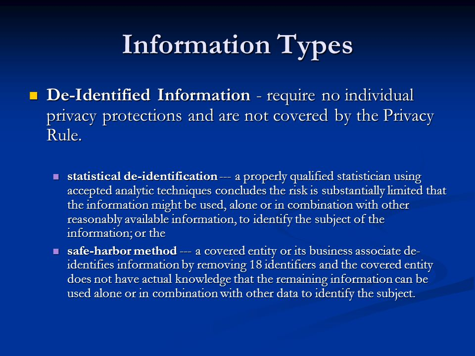 Information Types De-Identified Information - require no individual privacy protections and are not covered by the Privacy Rule.