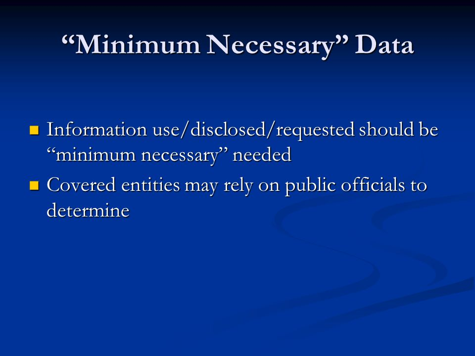 Minimum Necessary Data Information use/disclosed/requested should be minimum necessary needed Information use/disclosed/requested should be minimum necessary needed Covered entities may rely on public officials to determine Covered entities may rely on public officials to determine