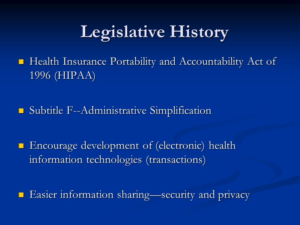 Legislative History Health Insurance Portability and Accountability Act of 1996 (HIPAA) Health Insurance Portability and Accountability Act of 1996 (HIPAA) Subtitle F--Administrative Simplification Subtitle F--Administrative Simplification Encourage development of (electronic) health information technologies (transactions) Encourage development of (electronic) health information technologies (transactions) Easier information sharing—security and privacy Easier information sharing—security and privacy
