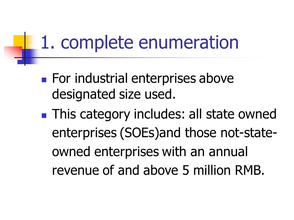 1. complete enumeration For industrial enterprises above designated size used. This category includes: all state owned enterprises (SOEs)and those not