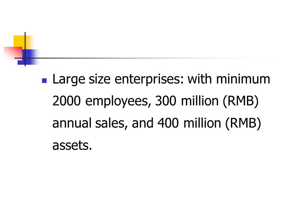 Large size enterprises: with minimum 2000 employees, 300 million (RMB) annual sales, and 400 million (RMB) assets.