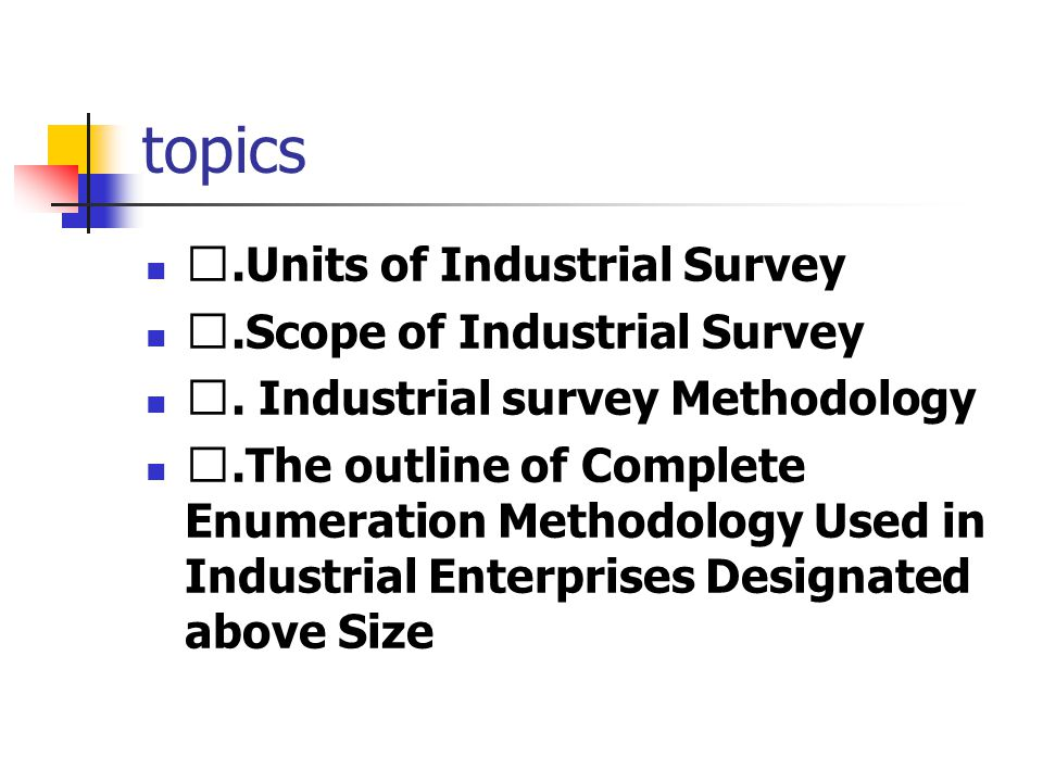 topics Ⅰ.Units of Industrial Survey Ⅱ.Scope of Industrial Survey Ⅲ. Industrial survey Methodology Ⅳ.The outline of Complete Enumeration Methodology Us