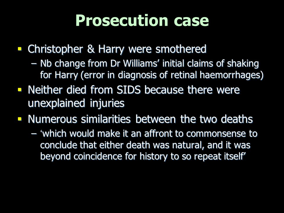 Prosecution case  Christopher & Harry were smothered –Nb change from Dr Williams' initial claims of shaking for Harry (error in diagnosis of retinal