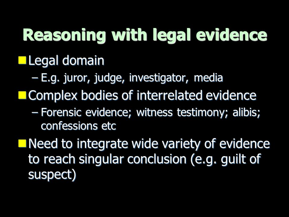 Reasoning with legal evidence Legal domain Legal domain –E.g. juror, judge, investigator, media Complex bodies of interrelated evidence Complex bodies