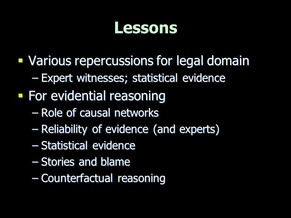Lessons  Various repercussions for legal domain –Expert witnesses; statistical evidence  For evidential reasoning –Role of causal networks –Reliabil