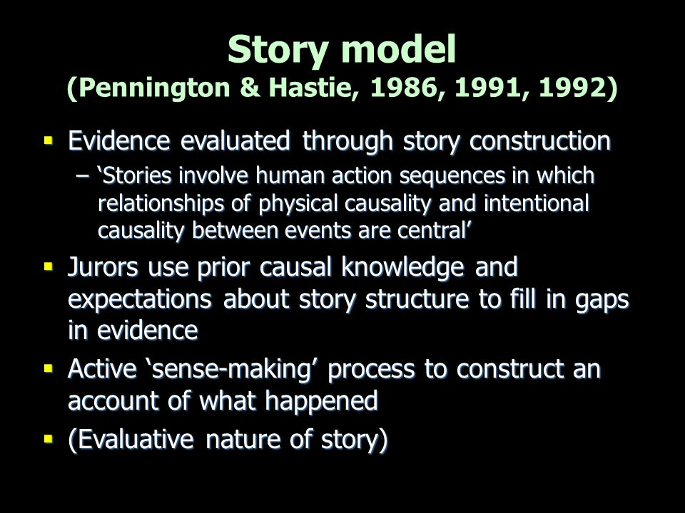 Story model (Pennington & Hastie, 1986, 1991, 1992)  Evidence evaluated through story construction –'Stories involve human action sequences in which