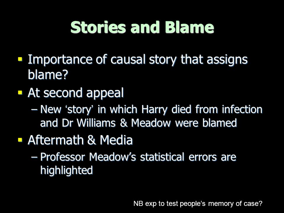  Importance of causal story that assigns blame?  At second appeal –New 'story' in which Harry died from infection and Dr Williams & Meadow were blam