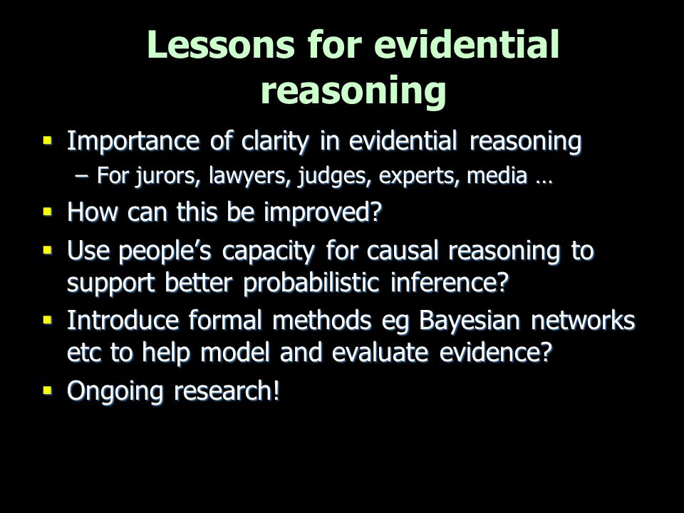 Importance of clarity in evidential reasoning –For jurors, lawyers, judges, experts, media …  How can this be improved?  Use people's capacity for